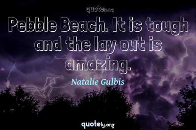 Photo Quote of Pebble Beach. It is tough and the lay out is amazing.