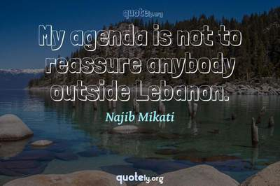 Photo Quote of My agenda is not to reassure anybody outside Lebanon.