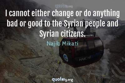 Photo Quote of I cannot either change or do anything bad or good to the Syrian people and Syrian citizens.