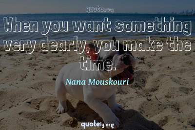 Photo Quote of When you want something very dearly, you make the time.