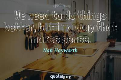 Photo Quote of We need to do things better, but in a way that makes sense.