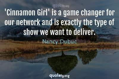 Photo Quote of 'Cinnamon Girl' is a game changer for our network and is exactly the type of show we want to deliver.
