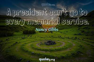Photo Quote of A president can't go to every memorial service.