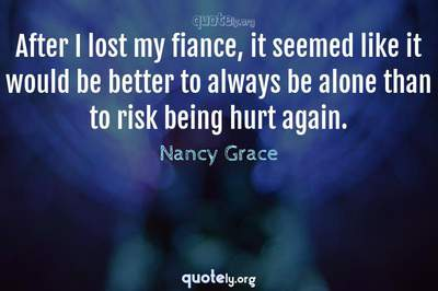 Photo Quote of After I lost my fiance, it seemed like it would be better to always be alone than to risk being hurt again.