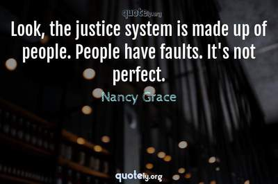 Photo Quote of Look, the justice system is made up of people. People have faults. It's not perfect.