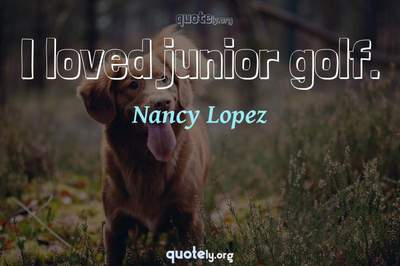 Photo Quote of I loved junior golf.