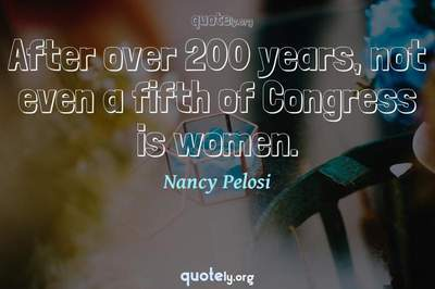 Photo Quote of After over 200 years, not even a fifth of Congress is women.