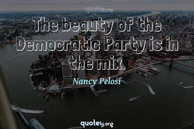 Photo Quote of The beauty of the Democratic Party is in the mix.