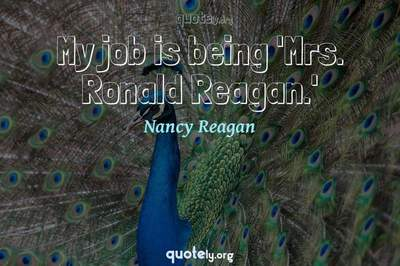 Photo Quote of My job is being 'Mrs. Ronald Reagan.'