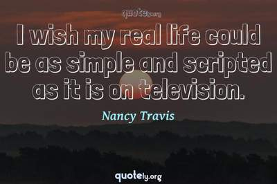 Photo Quote of I wish my real life could be as simple and scripted as it is on television.