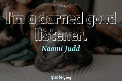 Photo Quote of I'm a darned good listener.