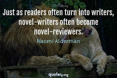 Photo Quote of Just as readers often turn into writers, novel-writers often become novel-reviewers.