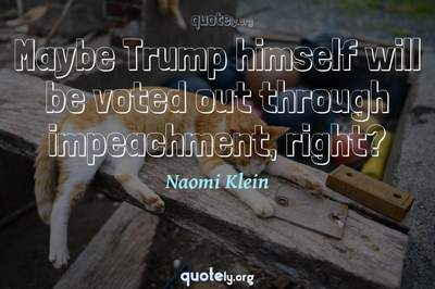 Photo Quote of Maybe Trump himself will be voted out through impeachment, right?