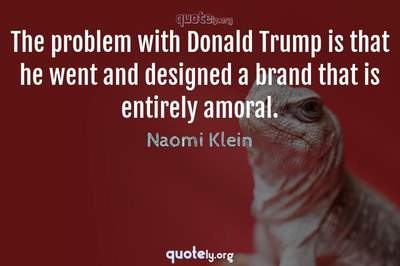 Photo Quote of The problem with Donald Trump is that he went and designed a brand that is entirely amoral.