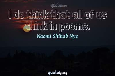 Photo Quote of I do think that all of us think in poems.