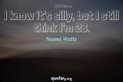 Photo Quote of I know it's silly, but I still think I'm 28.