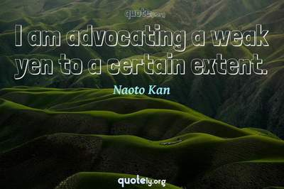 Photo Quote of I am advocating a weak yen to a certain extent.