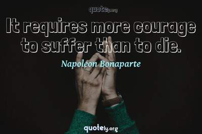 Photo Quote of It requires more courage to suffer than to die.