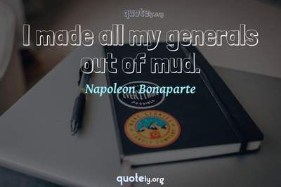 Photo Quote of I made all my generals out of mud.