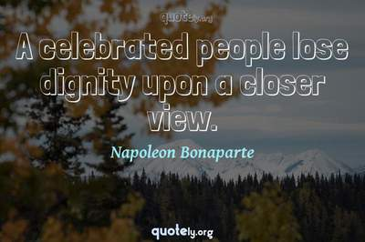Photo Quote of A celebrated people lose dignity upon a closer view.