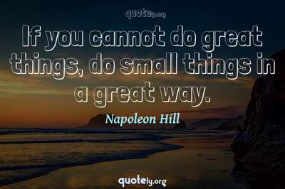 Photo Quote of If you cannot do great things, do small things in a great way.