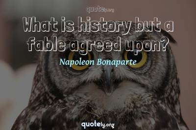 Photo Quote of What is history but a fable agreed upon?