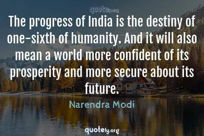 Photo Quote of The progress of India is the destiny of one-sixth of humanity. And it will also mean a world more confident of its prosperity and more secure about its future.