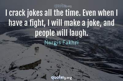 Photo Quote of I crack jokes all the time. Even when I have a fight, I will make a joke, and people will laugh.