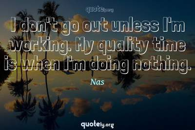 Photo Quote of I don't go out unless I'm working. My quality time is when I'm doing nothing.