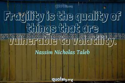 Photo Quote of Fragility is the quality of things that are vulnerable to volatility.