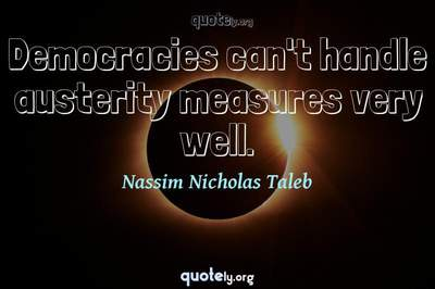 Photo Quote of Democracies can't handle austerity measures very well.