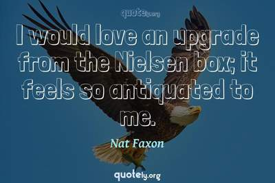 Photo Quote of I would love an upgrade from the Nielsen box; it feels so antiquated to me.