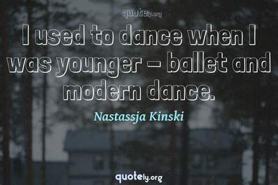 Photo Quote of I used to dance when I was younger - ballet and modern dance.