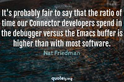 Photo Quote of It's probably fair to say that the ratio of time our Connector developers spend in the debugger versus the Emacs buffer is higher than with most software.