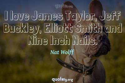 Photo Quote of I love James Taylor, Jeff Buckley, Elliott Smith and Nine Inch Nails.