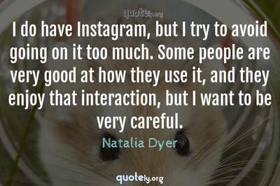 Photo Quote of I do have Instagram, but I try to avoid going on it too much. Some people are very good at how they use it, and they enjoy that interaction, but I want to be very careful.
