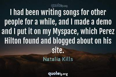 Photo Quote of I had been writing songs for other people for a while, and I made a demo and I put it on my Myspace, which Perez Hilton found and blogged about on his site.