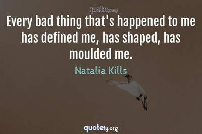 Photo Quote of Every bad thing that's happened to me has defined me, has shaped, has moulded me.
