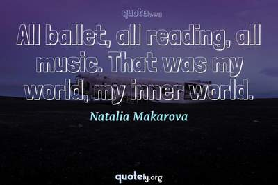 Photo Quote of All ballet, all reading, all music. That was my world, my inner world.