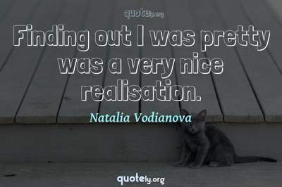 Photo Quote of Finding out I was pretty was a very nice realisation.