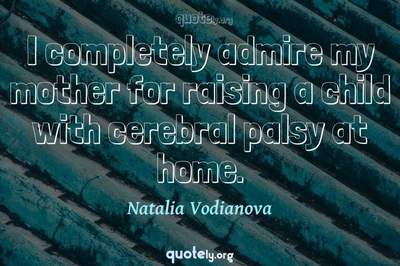 Photo Quote of I completely admire my mother for raising a child with cerebral palsy at home.