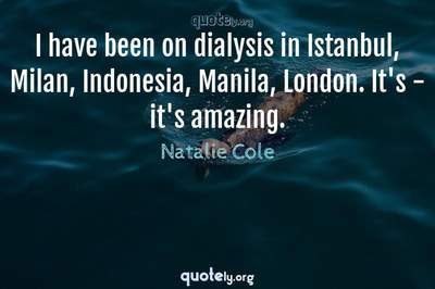 Photo Quote of I have been on dialysis in Istanbul, Milan, Indonesia, Manila, London. It's - it's amazing.