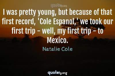 Photo Quote of I was pretty young, but because of that first record, 'Cole Espanol,' we took our first trip - well, my first trip - to Mexico.