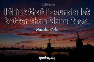 Photo Quote of I think that I sound a lot better than Diana Ross.