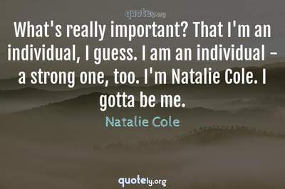 Photo Quote of What's really important? That I'm an individual, I guess. I am an individual - a strong one, too. I'm Natalie Cole. I gotta be me.