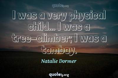 Photo Quote of I was a very physical child... I was a tree-climber; I was a tomboy.