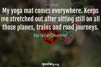 Photo Quote of My yoga mat comes everywhere. Keeps me stretched out after sitting still on all those planes, trains and road journeys.