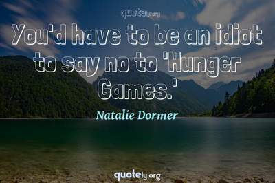 Photo Quote of You'd have to be an idiot to say no to 'Hunger Games.'