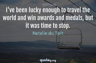 Photo Quote of I've been lucky enough to travel the world and win awards and medals, but it was time to stop.