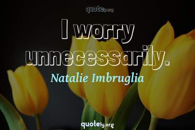 Photo Quote of I worry unnecessarily.